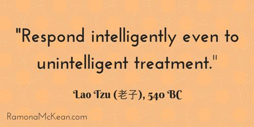 Respond intelligently even to unintelligent treatment, Lao Tzu, 540 BC